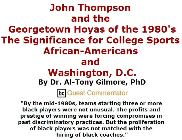 BlackCommentator.com April 28, 2016 - Issue 651: John Thompson and the Georgetown Hoyas of the 1980's: The Significance for College Sports, African-Americans and Washington, D.C. By Dr. Al-Tony Gilmore, PhD, BC Guest Commentator