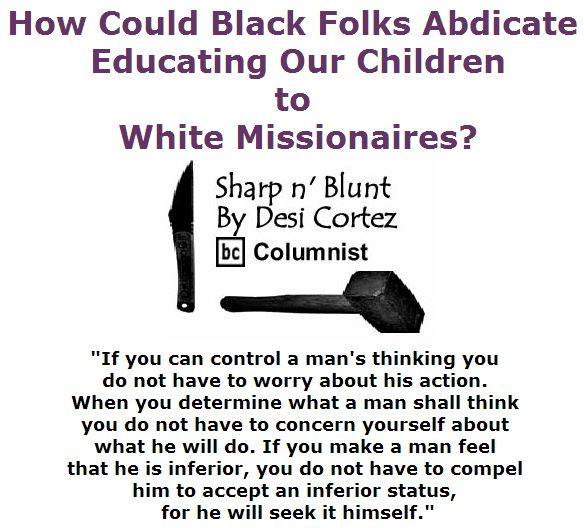 BlackCommentator.com April 28, 2016 - Issue 651: How Could Black Folks Abdicate Educating Our Children to White Missionaires? - Sharp n' Blunt By Desi Cortez, BC Columnist