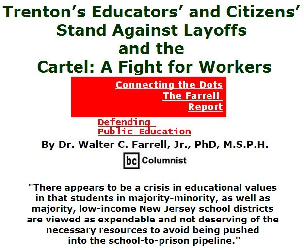 BlackCommentator.com April 28, 2016 - Issue 651: Trenton's Educators' and Citizens' Stand Against Layoffs and the Cartel: A Fight for Workers - Connecting the Dots - The Farrell Report - Defending Public Education By Dr. Walter C. Farrell, Jr., PhD, M.S.P.H., BC Columnist