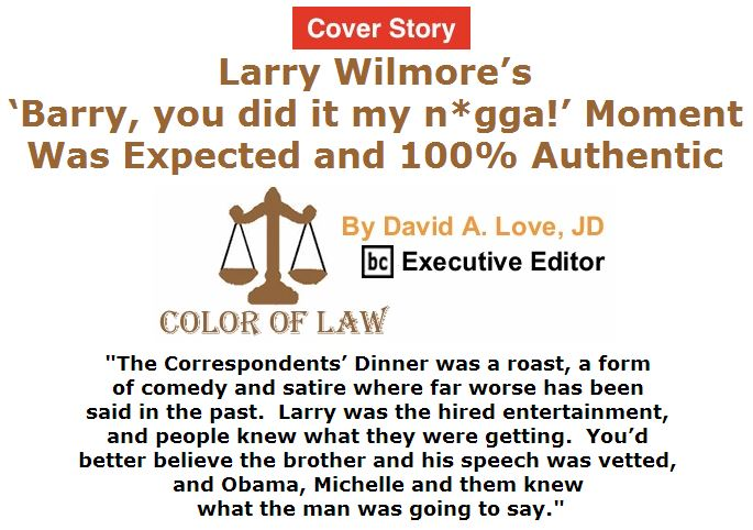 BlackCommentator.com May 05, 2016 - Issue 652 Cover Story: Larry Wilmore's 'Barry, you did it my n*gga!' moment was expected and 100% authentic - Color of Law By David A. Love, JD, BC Executive Editor