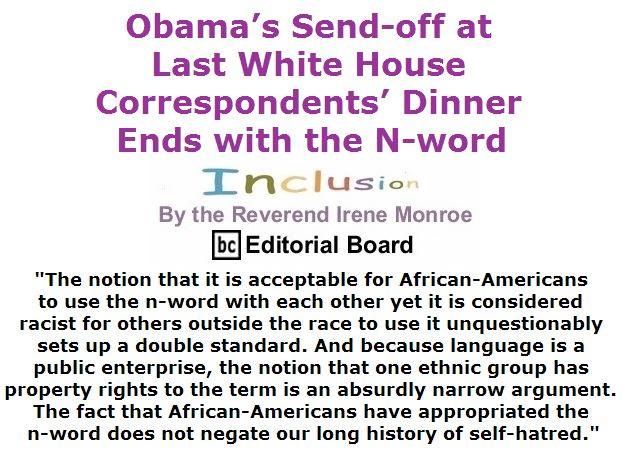 BlackCommentator.com May 05, 2016 - Issue 652: Obama's Send-off at Last White House Correspondents' Dinner Ends with the N-word - Inclusion By The Reverend Irene Monroe, BC Editorial BoardBlackCommentator.com May 05, 2016 - Issue 652: Obama's Send-off at Last White House Correspondents' Dinner Ends with the N-word - Inclusion By The Reverend Irene Monroe, BC Editorial Board