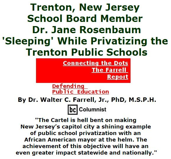 BlackCommentator.com May 05, 2016 - Issue 652: Trenton, New Jersey School Board Member Dr. Jane Rosenbaum: 'Sleeping' While Privatizing the Trenton Public Schools - Connecting the Dots - The Farrell Report - Defending Public Education By Dr. Walter C. Farrell, Jr., PhD, M.S.P.H., BC Columnist