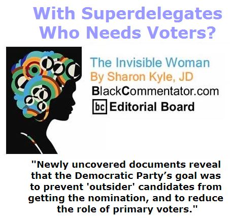 BlackCommentator.com May 19, 2016 - Issue 654:  With Superdelegates, Who Needs Voters? - The Invisible Woman By Sharon Kyle, JD, BC Editorial Board