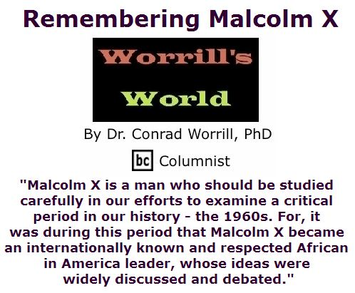 BlackCommentator.com May 19, 2016 - Issue 654: Remembering Malcolm X - Worrill's World By Dr. Conrad W. Worrill, PhD, BC Columnist