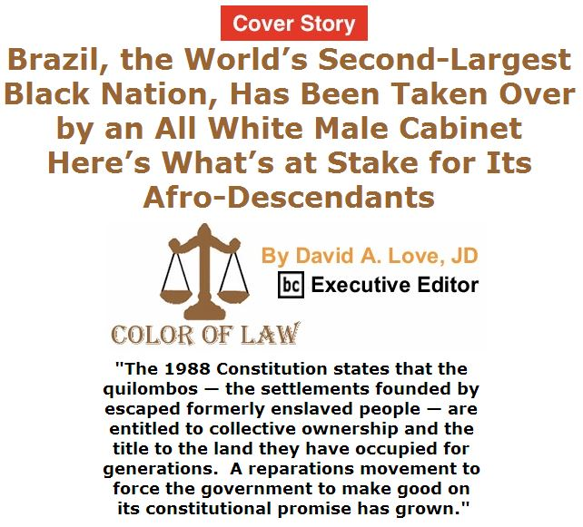 BlackCommentator.com May 26, 2016 - Issue 655 Cover Story: Brazil, the World's Second-Largest Black Nation, Has Been Taken Over by an All White Male Cabinet — Here's What's at Stake for Its Afro-Descendants - Color of Law By David A. Love, JD, BC Executive Editor