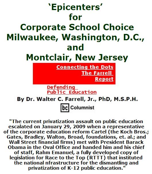 BlackCommentator.com June 02, 2016 - Issue 656: 'Epicenters' for Corporate School Choice: Milwaukee, Washington, D.C., and Montclair, New Jersey - Connecting the Dots - The Farrell Report - Defending Public Education By Dr. Walter C. Farrell, Jr., PhD, M.S.P.H., BC Columnist