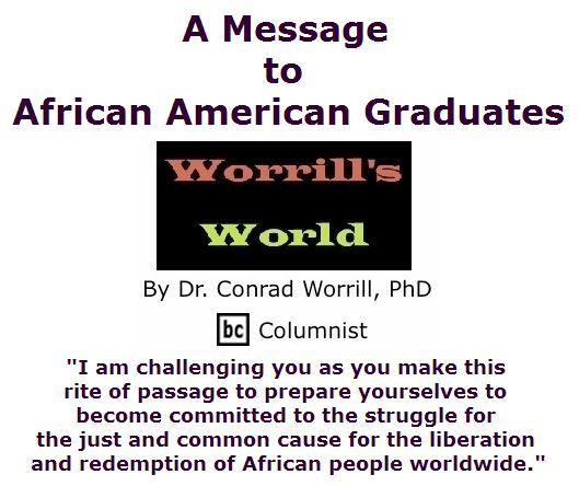 BlackCommentator.com June 02, 2016 - Issue 656: A Message to African American Graduates - Worrill's World By Dr. Conrad W. Worrill, PhD, BC Columnist