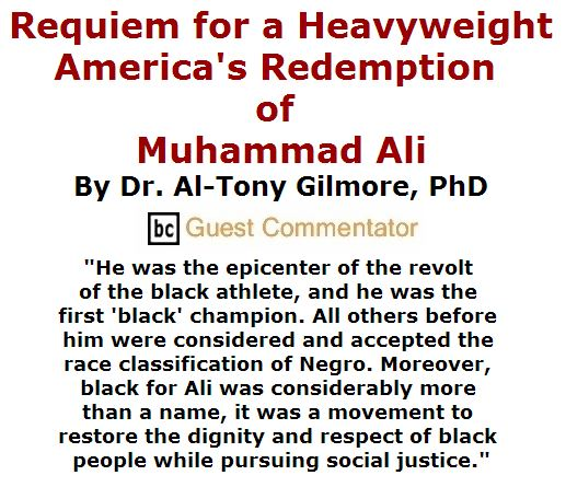 BlackCommentator.com June 09, 2016 - Issue 657: Requiem for a Heavyweight: America's Redemption of Muhammad Ali By Dr. Al-Tony Gilmore, PhD, BC Guest Commentator
