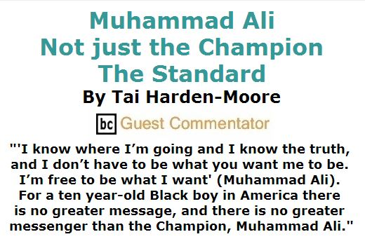 BlackCommentator.com June 09, 2016 - Issue 657: Muhammad Ali: Not just the Champion, the Standard By Tai Harden-Moore, BC Guest Commentator
