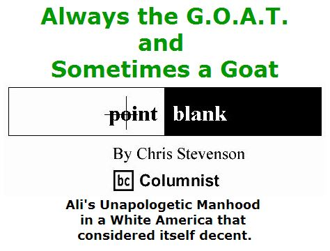BlackCommentator.com June 09, 2016 - Issue 657: Always the G.O.A.T., and Sometimes a Goat: Ali's Unapologetic Manhood in a White America that considered itself decent - Point Blank By Chris Stevenson, BC Columnist