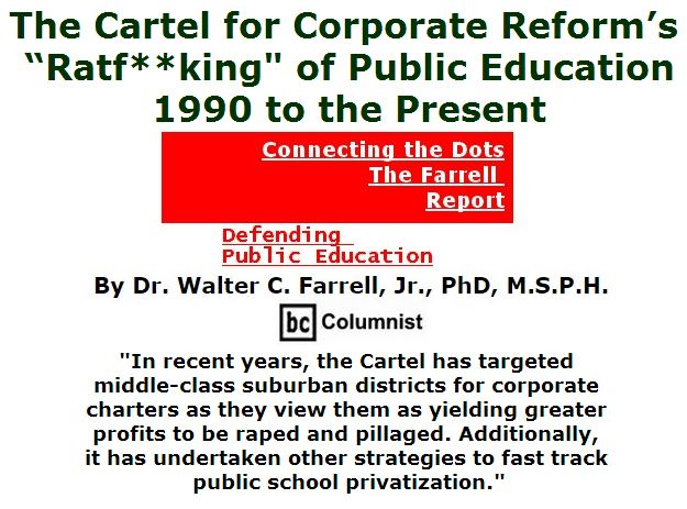 "BlackCommentator.com June 23, 2016 - Issue 659: The Cartel for Corporate Reform's ""Ratf**king"" of Public Education, 1990 to the Present - Connecting the Dots - The Farrell Report - Defending Public Education By Dr. Walter C. Farrell, Jr., PhD, M.S.P.H., BC Columnist"