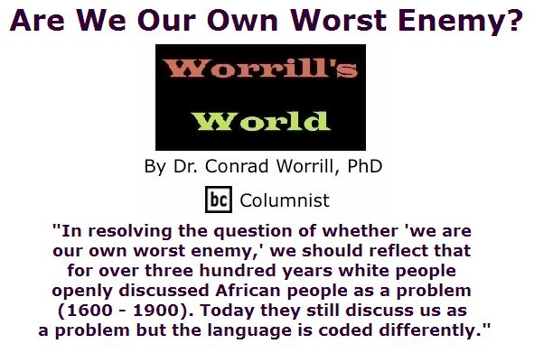 BlackCommentator.com June 23, 2016 - Issue 659: Are We Our Own Worst Enemy? - Worrill's World By Dr. Conrad W. Worrill, PhD, BC Columnist
