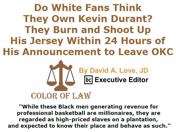 BlackCommentator.com July 07, 2016 - Issue 661: Do White Fans Think They Own Kevin Durant? They Burn and Shoot Up His Jersey Within 24 Hours of His Announcement to Leave OKC - Color of Law By David A. Love, JD, BC Executive Editor