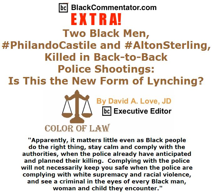 BlackCommentator.com July 07, 2016 - Issue 661: BC Extra - Two Black Men, #PhilandoCastile and #AltonSterling, Killed in Back-to-Back Police Shootings: Is This the New Form of Lynching? - Color of Law By David A. Love, JD, BC Executive Editor