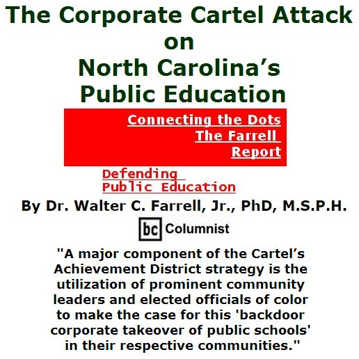 BlackCommentator.com July 07, 2016 - Issue 661: The Corporate Cartel Attack on North Carolina's Public Education - Connecting the Dots - The Farrell Report Defending Public Education By Dr. Walter C. Farrell, Jr., PhD, M.S.P.H., BC Columnist