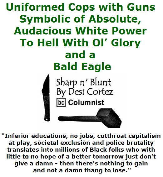 BlackCommentator.com July 14, 2016 - Issue 662: Uniformed Cops with Guns - Symbolic of Absolute, Audacious White Power. To Hell With Ol' Glory and a Bald Eagle - Sharp n' Blunt By Desi Cortez, BC Columnist