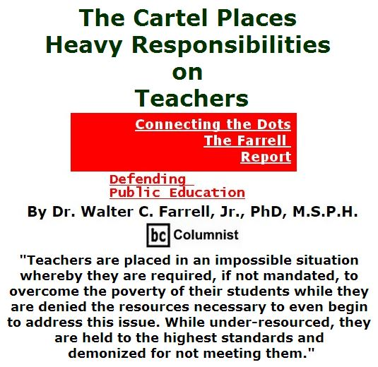BlackCommentator.com July 14, 2016 - Issue 662: The Cartel Places Heavy Responsibilities on Teachers - Connecting the Dots - The Farrell Report - Defending Public Education By Dr. Walter C. Farrell, Jr., PhD, M.S.P.H., BC Columnist
