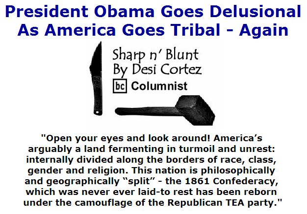 BlackCommentator.com July 21, 2016 - Issue 663: President Obama Goes Delusional As America Goes Tribal - Again -Sharp n' Blunt By Desi Cortez, BC Columnist