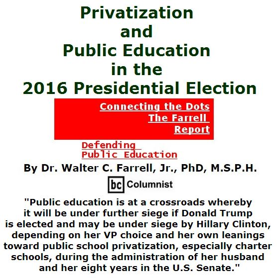 BlackCommentator.com July 21, 2016 - Issue 663: Privatization and Public Education in the 2016 Presidential Election - Connecting the Dots - The Farrell Report - Defending Public Education By Dr. Walter C. Farrell, Jr., PhD, M.S.P.H., BC Columnist