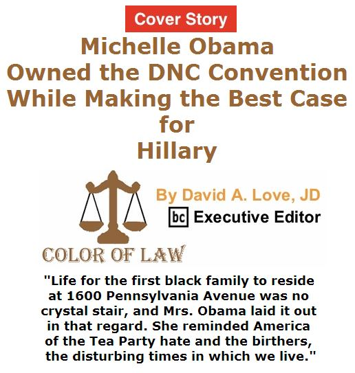 BlackCommentator.com July 21, 2016 - Issue 664 Cover Story: Michelle Obama Owned the DNC Convention While Making the Best Case for Hillary - Color of Law By David A. Love, JD, BC Executive Editor