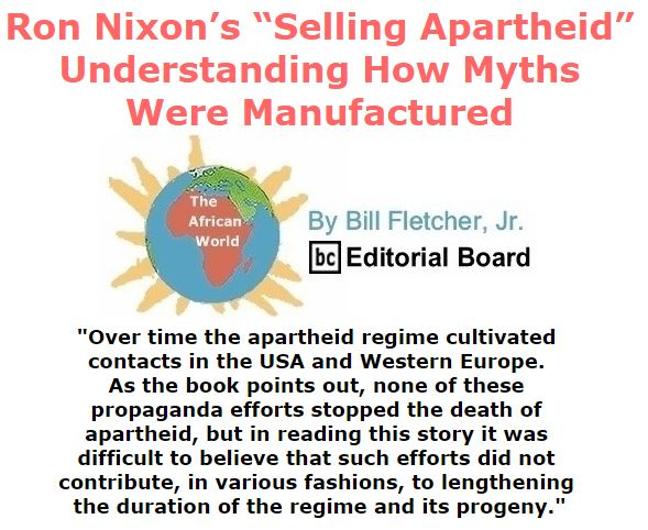 """BlackCommentator.com September 08, 2016 - Issue 665: Ron Nixon's """"Selling Apartheid"""":  Understanding how myths were manufactured - The African World By Bill Fletcher, Jr., BC Editorial Board"""