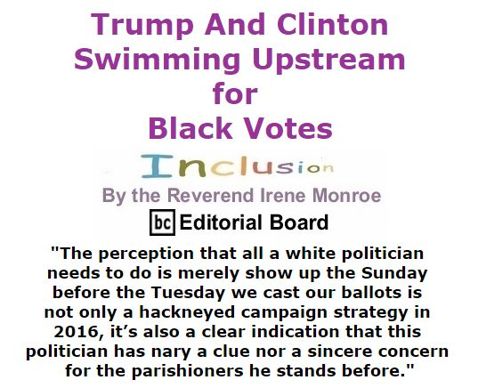 BlackCommentator.com September 08, 2016 - Issue 665: Trump And Clinton: Swimming Upstream for Black Votes - Inclusion By The Reverend Irene Monroe, BC Editorial Board