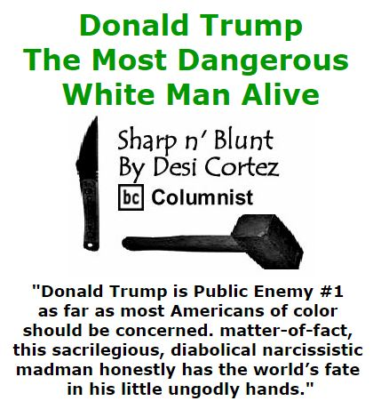 BlackCommentator.com September 08, 2016 - Issue 665: Donald Trump: The Most Dangerous White Man Alive - Sharp n' Blunt By Desi Cortez, BC Columnist