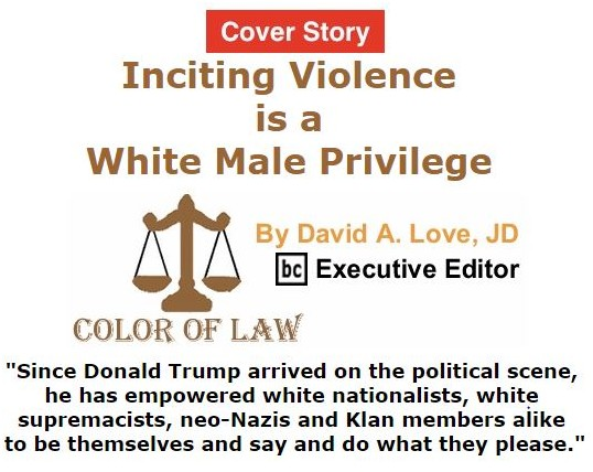 BlackCommentator.com September 15, 2016 - Issue 666 Cover Story: Inciting Violence is a White Male Privilege - Color of Law By David A. Love, JD, BC Executive Editor