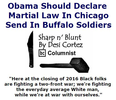 BlackCommentator.com September 29, 2016 - Issue 668: Obama Should Declare Martial Law In Chicago - Send In Buffalo Soldiers - Sharp n' Blunt By Desi Cortez, BC Columnist