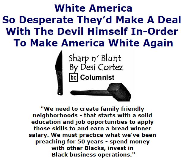 BlackCommentator.com October 13, 2016 - Issue 670: White America; So Desperate They'd Make A Deal With The Devil Himself In-Order To Make America White Again - Sharp n' Blunt By Desi Cortez, BC Columnist