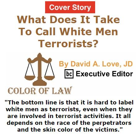 BlackCommentator.com October 20, 2016 - Issue 671 Cover Story: What Does It Take To Call White Men Terrorists? - Color of Law By David A. Love, JD, BC Executive Editor
