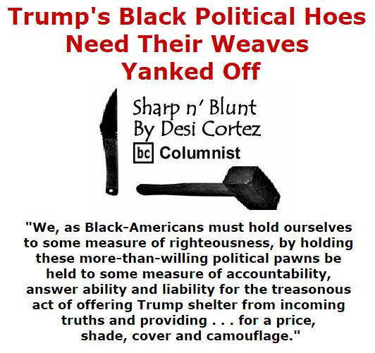 BlackCommentator.com October 20, 2016 - Issue 671: Trump's Black Political Hoes Need Their Weaves Yanked Off - Sharp n' Blunt By Desi Cortez, BC Columnist