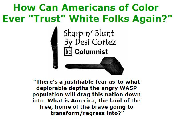 """BlackCommentator.com October 27, 2016 - Issue 672: How Can Americans of Color Ever """"Trust"""" White Folks Again?"""" - Sharp n' Blunt By Desi Cortez, BC Columnist"""