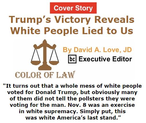 BlackCommentator.com November 10, 2016 - Issue 674 Cover Story: Trump's Victory Reveals White People Lied to Us - Color of Law By David A. Love, JD, BC Executive Editor