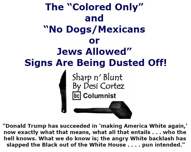 "BlackCommentator.com November 11, 2016 - Issue 674: The ""Colored Only"" and ""No Dogs/Mexicans Or Jews Allowed"" Signs Are Being Dusted Off! - Sharp n' Blunt By Desi Cortez, BC Columnist"