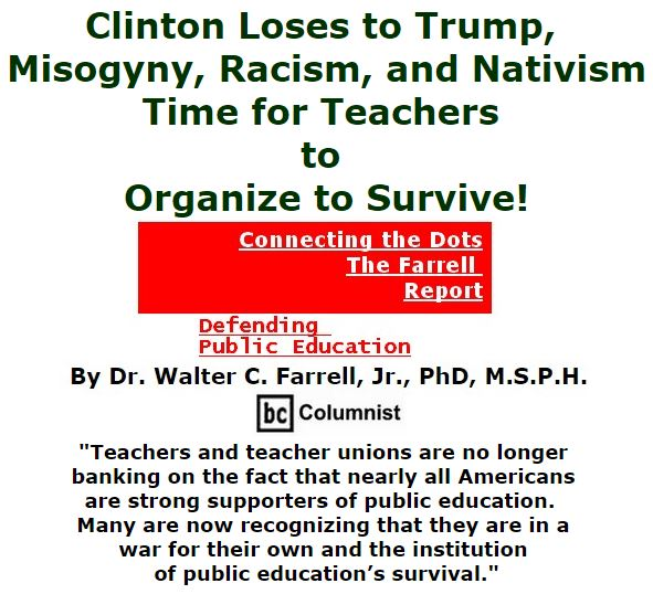 BlackCommentator.com November 11, 2016 - Issue 674: Clinton Loses to Trump, Misogyny, Racism, and Nativism: Time for Teachers to Organize to Survive! - Connecting the Dots - The Farrell Report - Defending Public Education By Dr. Walter C. Farrell, Jr., PhD, M.S.P.H., BC Columnist