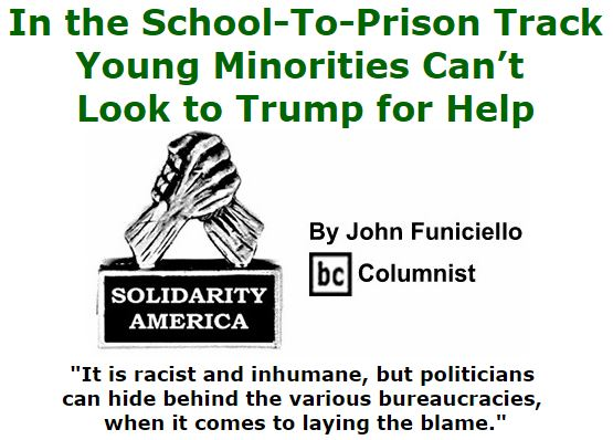 BlackCommentator.com November 17, 2016 - Issue 675: In the School-To-Prison Track, Young Minorities Can't Look to Trump for Help - Solidarity America By John Funiciello, BC Columnist