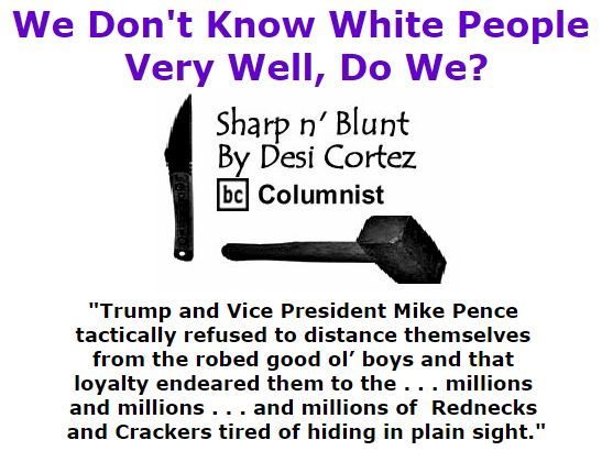 BlackCommentator.com November 17, 2016 - Issue 675: We Don't Know White People Very Well, Do We? - Sharp n' Blunt By Desi Cortez, BC Columnist
