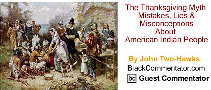 BlackCommentator.com November 24, 2016 - Issue 676: The Thanksgiving Myth, Mistakes, Lies & Misconceptions About American Indian People By John Two-Hawks, BC Guest Commentator