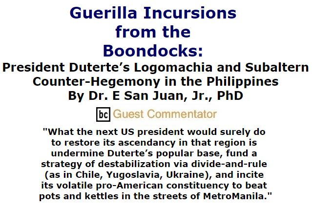 BlackCommentator.com December 08, 2016 - Issue 678: Guerilla Incursions from the Boondocks: President Duterte's Logomachia and Subaltern Counter-Hegemony in the Philippines By Dr. E San Juan, Jr., PhD, BC Guest Commentator