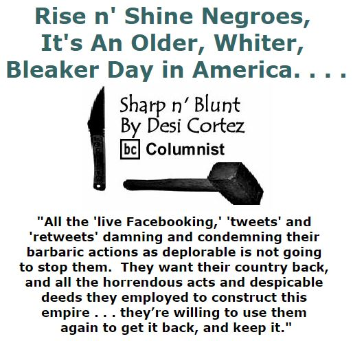 BlackCommentator.com December 15, 2016 - Issue 679: Rise n' Shine Negroes, It's An Older, Whiter, Bleaker Day in America. . . . - Sharp n' Blunt By Desi Cortez, BC Columnist