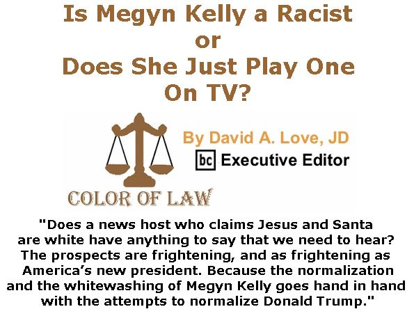 BlackCommentator.com January 05, 2017 - Issue 680: Is Megyn Kelly a Racist or Does She Just Play One On TV? - Color of Law By David A. Love, JD, BC Executive Editor