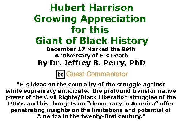 BlackCommentator.com January 05, 2017 - Issue 680: Hubert Harrison - Growing Appreciation for this Giant of Black History - December 17 Marked the 89th Anniversary of His Death By Dr. Jeffrey B. Perry, PhD, BC Guest Commentator