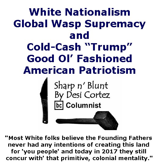"BlackCommentator.com January 05, 2017 - Issue 680: White Nationalism, Global Wasp Supremacy and Cold-Cash ""Trump"" Good Ol' Fashioned American Patriotism - Sharp n' Blunt By Desi Cortez, BC Columnist"