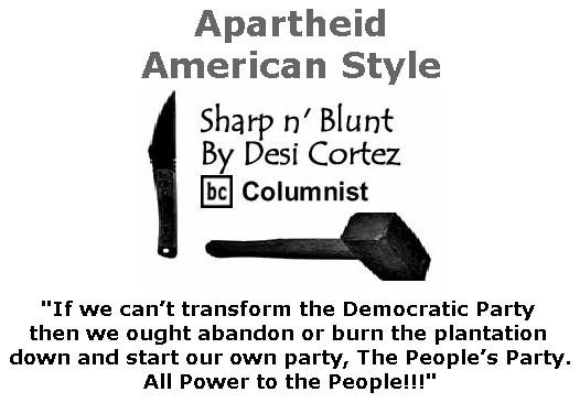 BlackCommentator.com January 12, 2017 - Issue 681: Apartheid, American Style - Sharp n' Blunt By Desi Cortez, BC Columnist