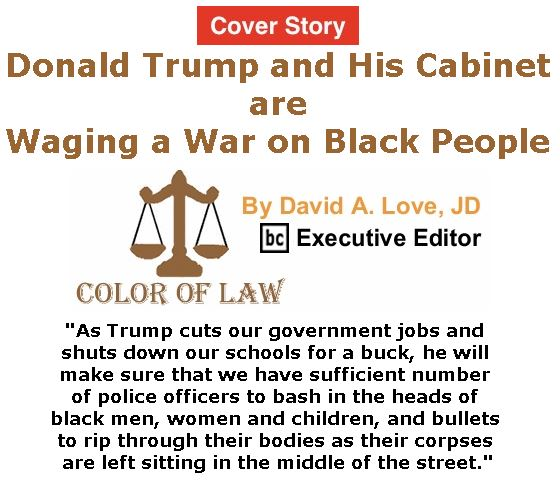 BlackCommentator.com - January 19, 2017 - Issue 682 Cover Story: Donald Trump and His Cabinet are Waging a War on Black People - Color of Law By David A. Love, JD, BC Executive Editor