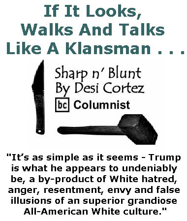 BlackCommentator.com January 19, 2017 - Issue 682: If It Looks, Walks And Talks Like A Klansman . . . - Sharp n' Blunt By Desi Cortez, BC Columnist