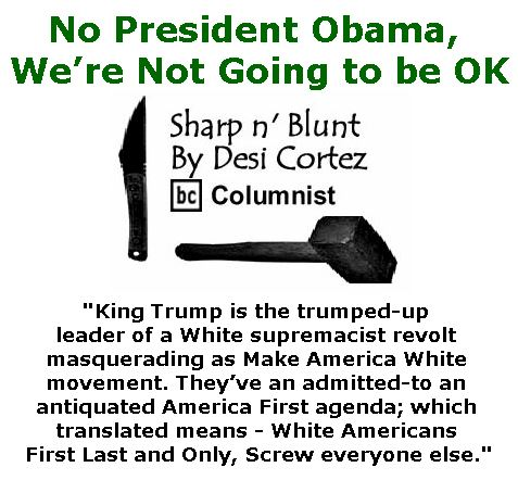 BlackCommentator.com January 26, 2017 - Issue 683: No President Obama, We're Not Going to be OK - Sharp n' Blunt By Desi Cortez, BC Columnist