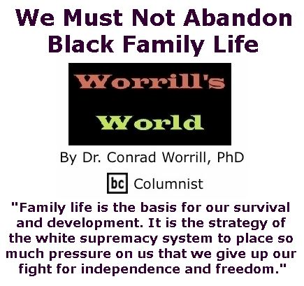 BlackCommentator.com January 26, 2017 - Issue 683: We Must Not Abandon Black Family Life - Worrill's World By Dr. Conrad W. Worrill, PhD, BC Columnist