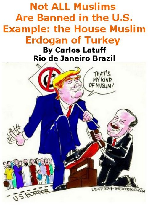 BlackCommentator.com February 09, 2017 - Issue 685: Not ALL Muslims Are Banned in the U.S. - Example: the House Muslim - Erdogan of Turkey - Political Cartoon By Carlos Latuff, Rio de Janeiro Brazil